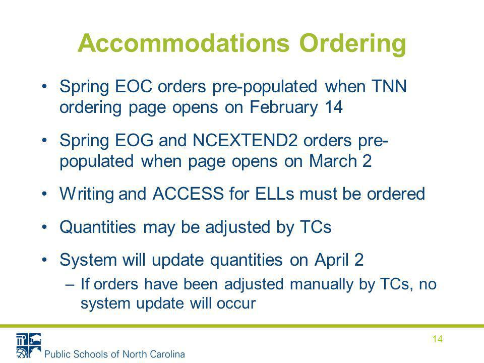 Accommodations Ordering Spring EOC orders pre-populated when TNN ordering page opens on February 14 Spring EOG and NCEXTEND2 orders pre- populated when page opens on March 2 Writing and ACCESS for ELLs must be ordered Quantities may be adjusted by TCs System will update quantities on April 2 –If orders have been adjusted manually by TCs, no system update will occur 14