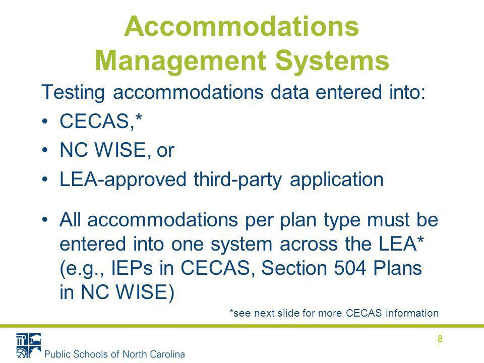 Accommodations Management Systems Testing accommodations data entered into: CECAS,* NC WISE, or LEA-approved third-party application All accommodations per plan type must be entered into one system across the LEA* (e.g., IEPs in CECAS, Section 504 Plans in NC WISE) *see next slide for more CECAS information 8