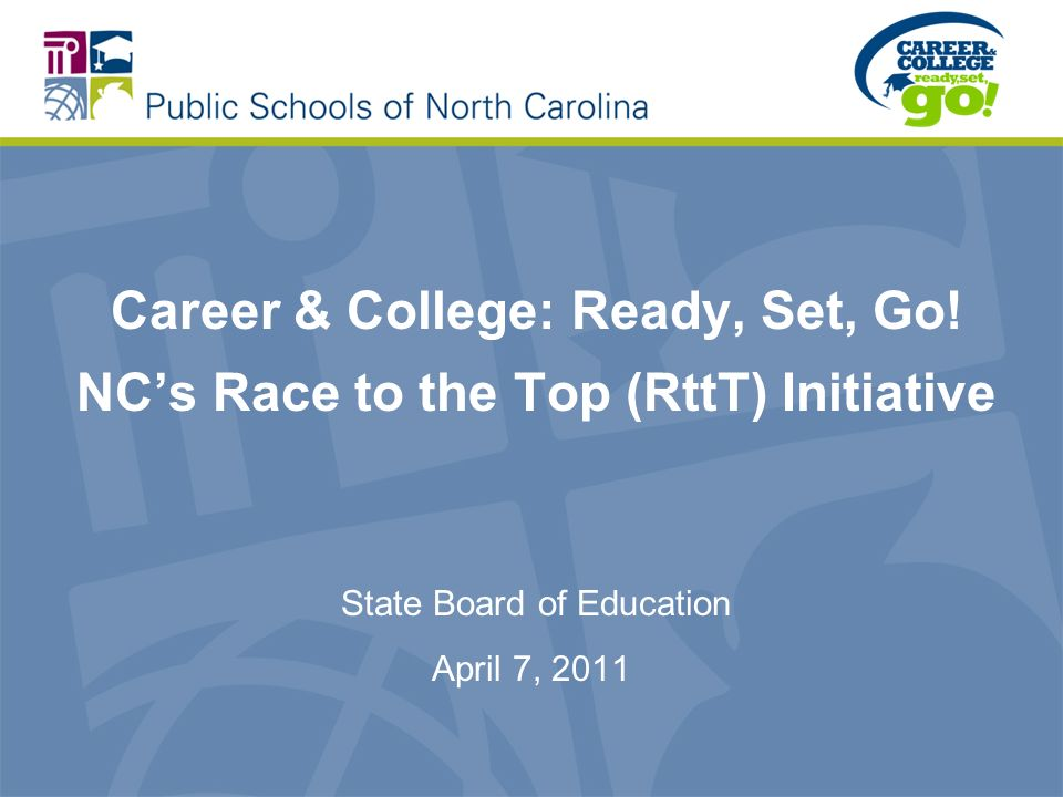Career & College: Ready, Set, Go! NCs Race to the Top (RttT) Initiative State Board of Education April 7, 2011