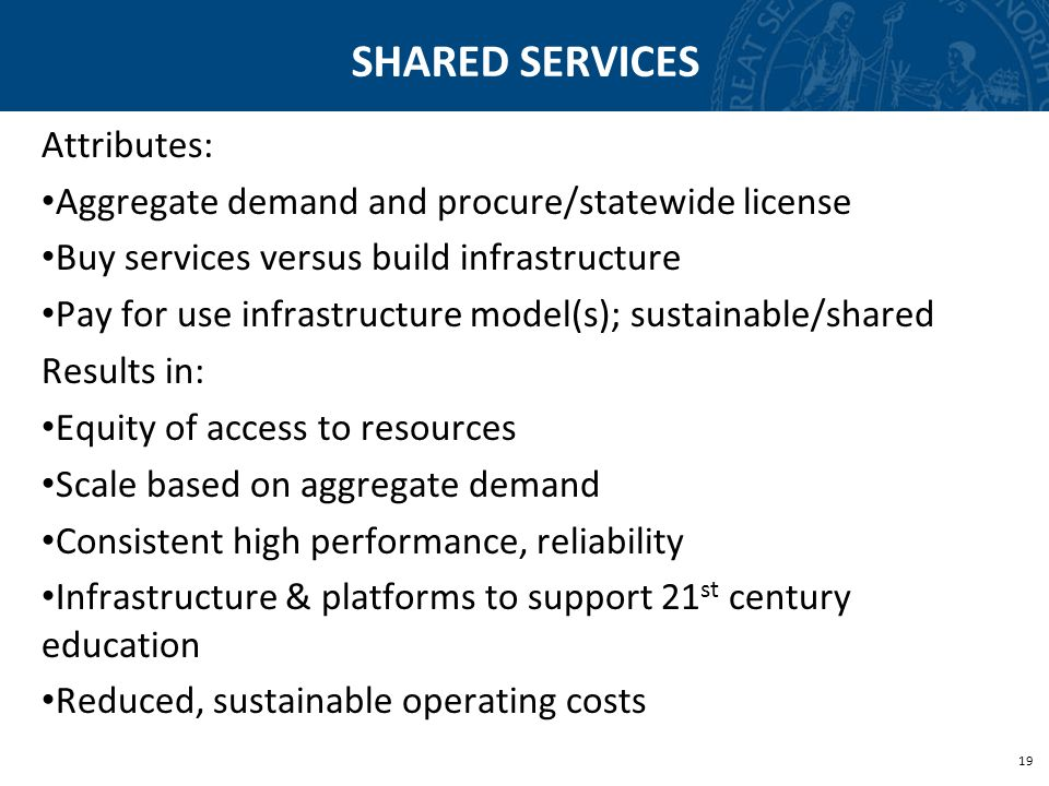 19 SHARED SERVICES Attributes: Aggregate demand and procure/statewide license Buy services versus build infrastructure Pay for use infrastructure mode