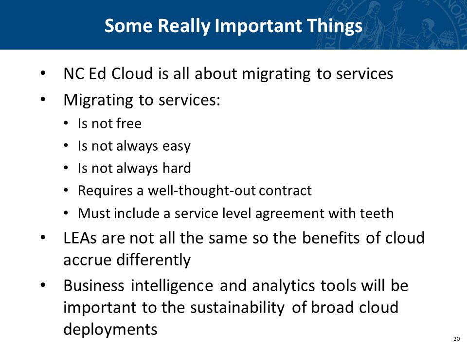 20 Some Really Important Things NC Ed Cloud is all about migrating to services Migrating to services: Is not free Is not always easy Is not always hard Requires a well-thought-out contract Must include a service level agreement with teeth LEAs are not all the same so the benefits of cloud accrue differently Business intelligence and analytics tools will be important to the sustainability of broad cloud deployments