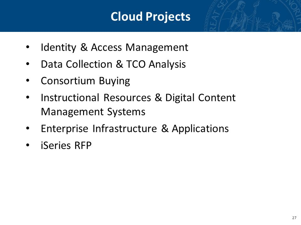 27 Cloud Projects Identity & Access Management Data Collection & TCO Analysis Consortium Buying Instructional Resources & Digital Content Management Systems Enterprise Infrastructure & Applications iSeries RFP