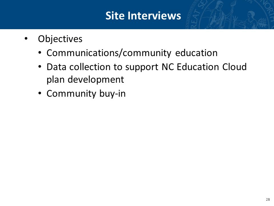 28 Site Interviews Objectives Communications/community education Data collection to support NC Education Cloud plan development Community buy-in