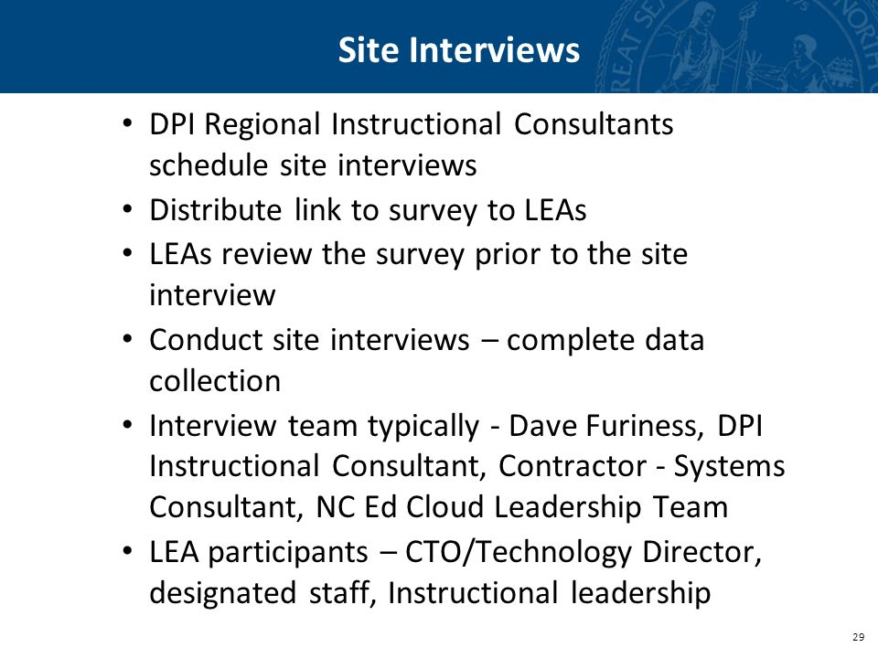 29 Site Interviews DPI Regional Instructional Consultants schedule site interviews Distribute link to survey to LEAs LEAs review the survey prior to t