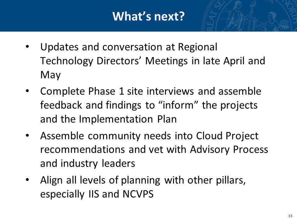 33 Whats next? Updates and conversation at Regional Technology Directors Meetings in late April and May Complete Phase 1 site interviews and assemble