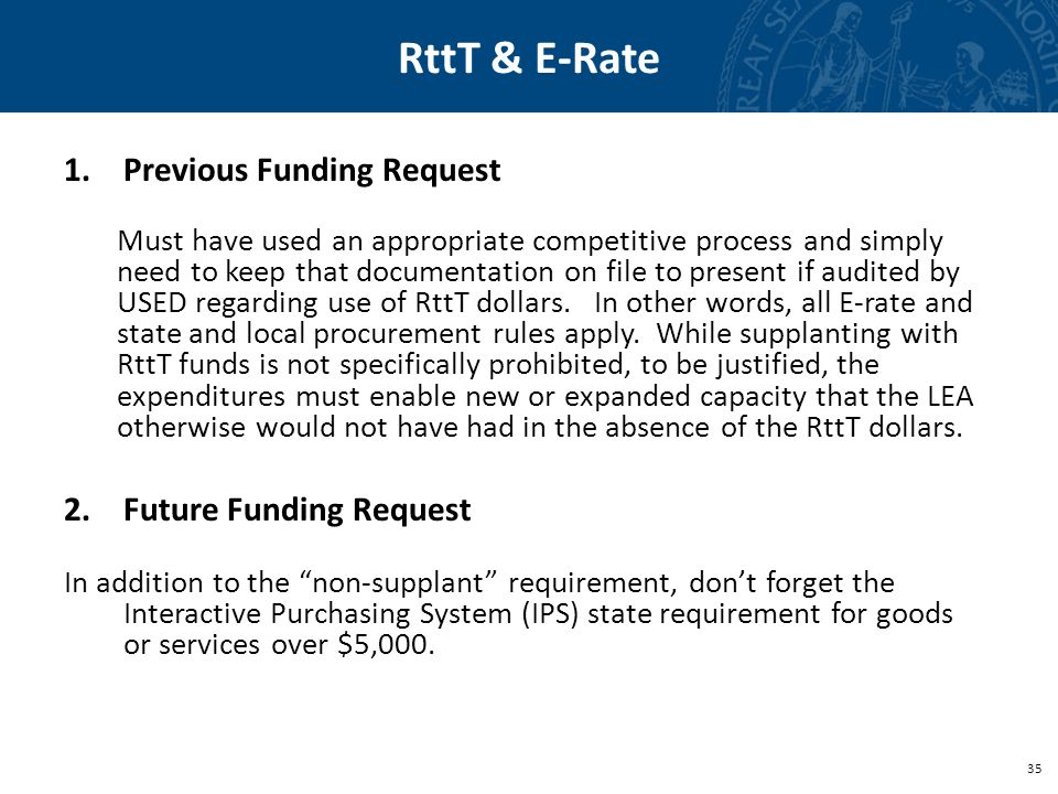 35 RttT & E-Rate 1.Previous Funding Request Must have used an appropriate competitive process and simply need to keep that documentation on file to present if audited by USED regarding use of RttT dollars.