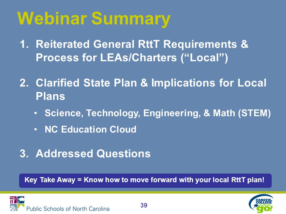 39 Webinar Summary 1.Reiterated General RttT Requirements & Process for LEAs/Charters (Local) 2.Clarified State Plan & Implications for Local Plans Science, Technology, Engineering, & Math (STEM) NC Education Cloud 3.Addressed Questions Key Take Away = Know how to move forward with your local RttT plan!