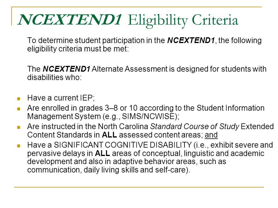 NCEXTEND1 Eligibility Criteria To determine student participation in the NCEXTEND1, the following eligibility criteria must be met: The NCEXTEND1 Alternate Assessment is designed for students with disabilities who: Have a current IEP; Are enrolled in grades 3–8 or 10 according to the Student Information Management System (e.g., SIMS/NCWISE); Are instructed in the North Carolina Standard Course of Study Extended Content Standards in ALL assessed content areas; and Have a SIGNIFICANT COGNITIVE DISABILITY (i.e., exhibit severe and pervasive delays in ALL areas of conceptual, linguistic and academic development and also in adaptive behavior areas, such as communication, daily living skills and self-care).