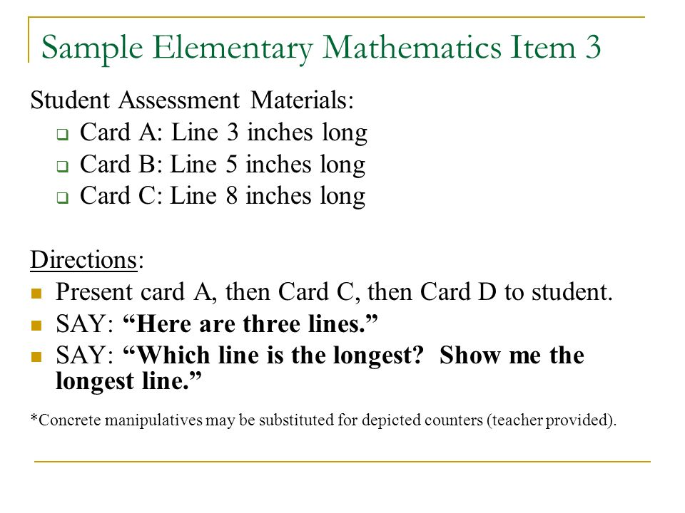 Sample Elementary Mathematics Item 3 Student Assessment Materials: Card A: Line 3 inches long Card B: Line 5 inches long Card C: Line 8 inches long Directions: Present card A, then Card C, then Card D to student.