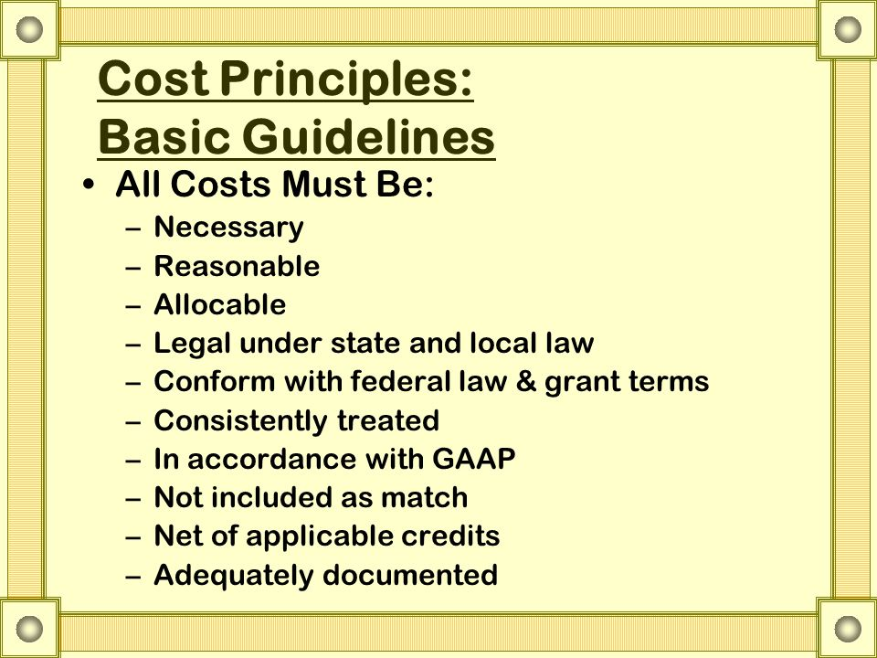 Cost Principles: Basic Guidelines All Costs Must Be: –Necessary –Reasonable –Allocable –Legal under state and local law –Conform with federal law & gr