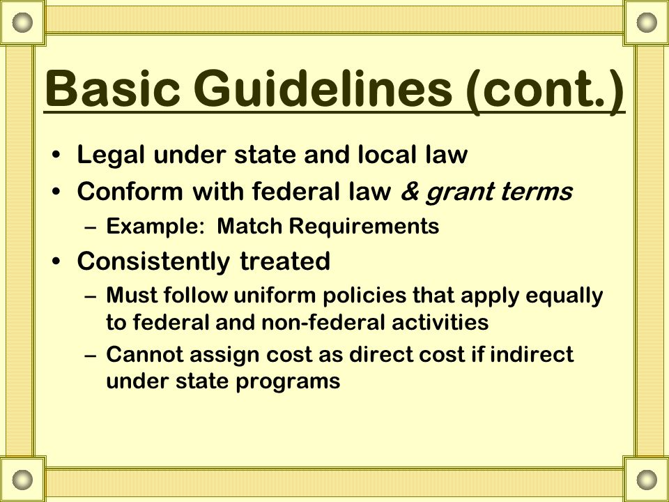 Basic Guidelines (cont.) Legal under state and local law Conform with federal law & grant terms –Example: Match Requirements Consistently treated –Must follow uniform policies that apply equally to federal and non-federal activities –Cannot assign cost as direct cost if indirect under state programs