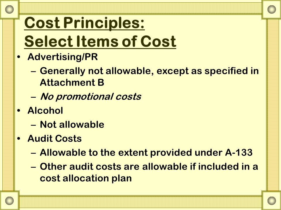 Cost Principles: Select Items of Cost Advertising/PR –Generally not allowable, except as specified in Attachment B –No promotional costs Alcohol –Not