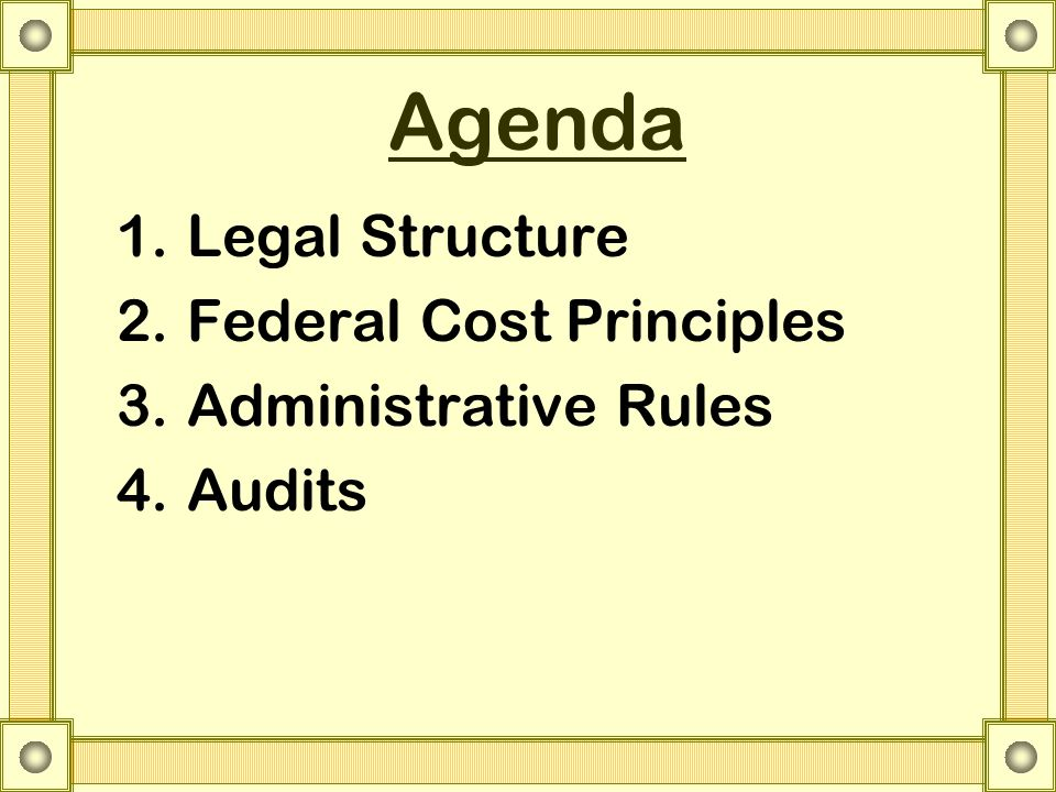 Agenda 1.Legal Structure 2.Federal Cost Principles 3.Administrative Rules 4.Audits