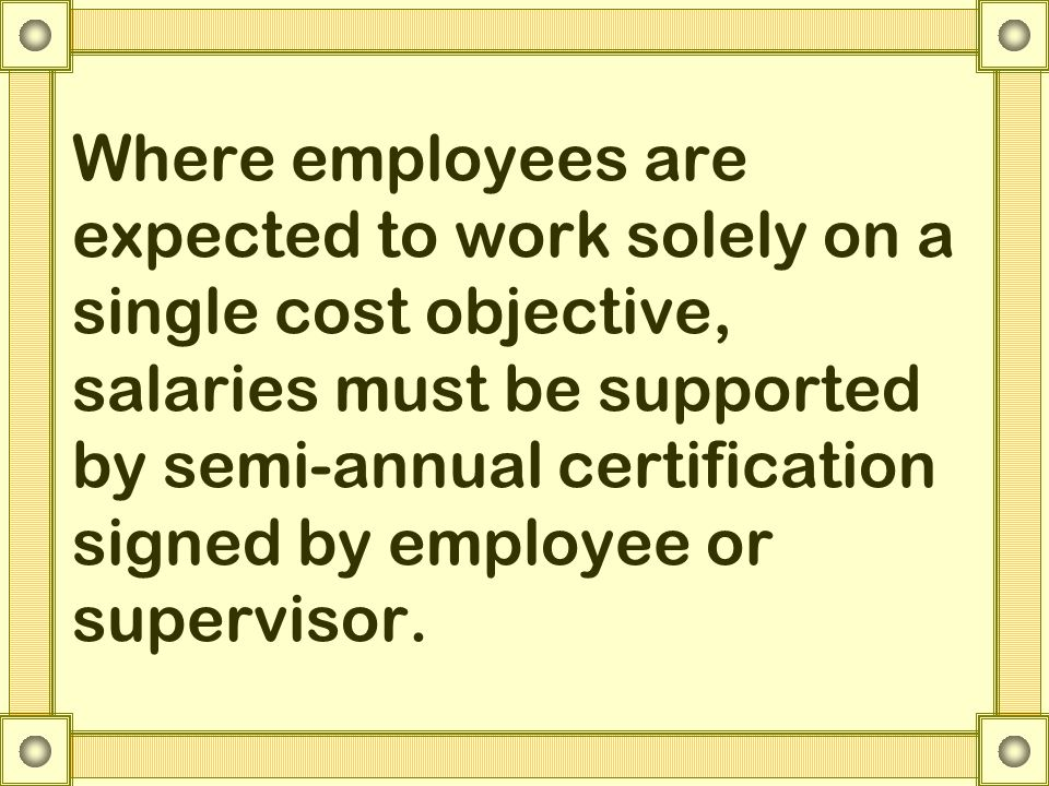 Where employees are expected to work solely on a single cost objective, salaries must be supported by semi-annual certification signed by employee or