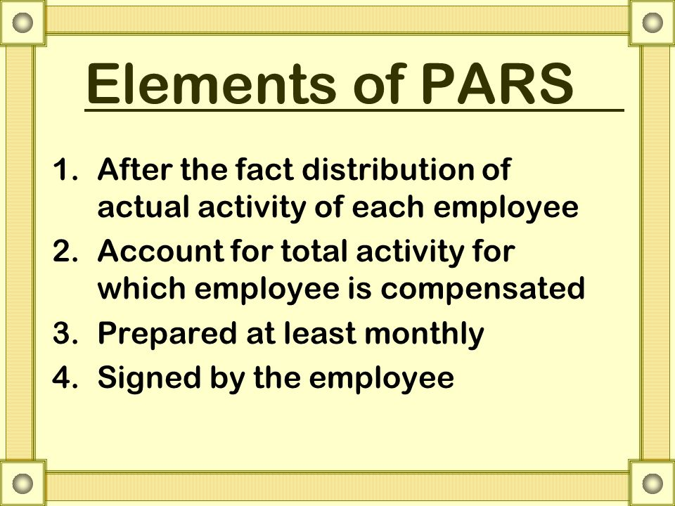 Elements of PARS 1.After the fact distribution of actual activity of each employee 2.Account for total activity for which employee is compensated 3.Prepared at least monthly 4.Signed by the employee