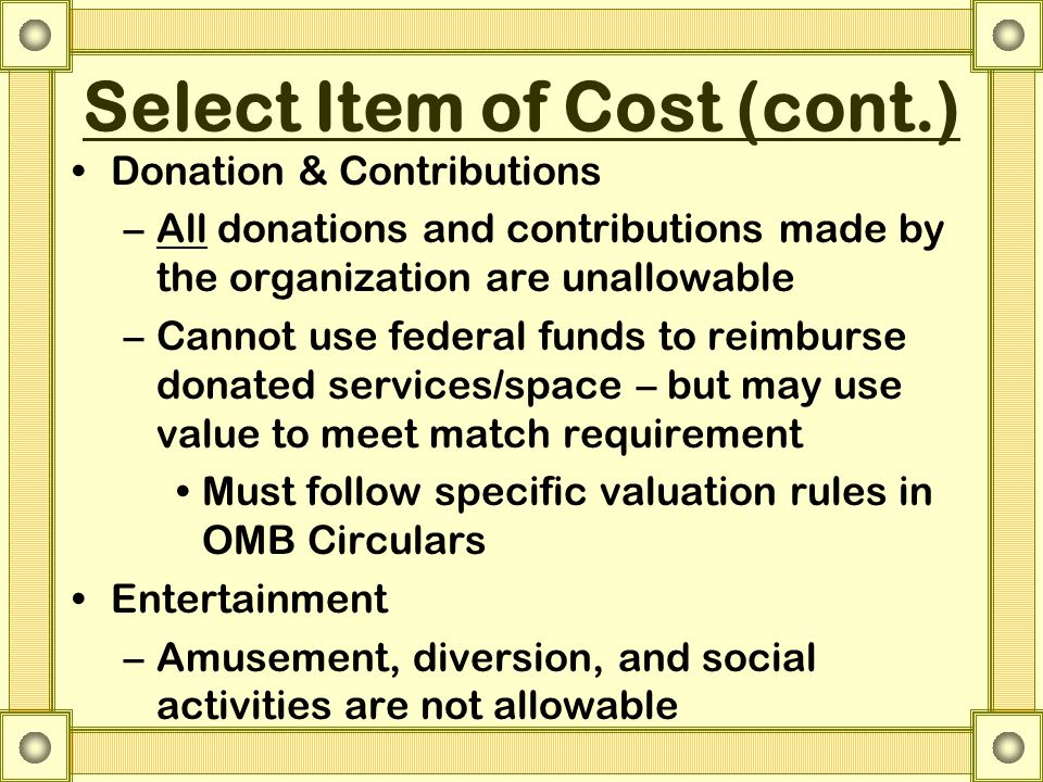 Select Item of Cost (cont.) Donation & Contributions –All donations and contributions made by the organization are unallowable –Cannot use federal funds to reimburse donated services/space – but may use value to meet match requirement Must follow specific valuation rules in OMB Circulars Entertainment –Amusement, diversion, and social activities are not allowable