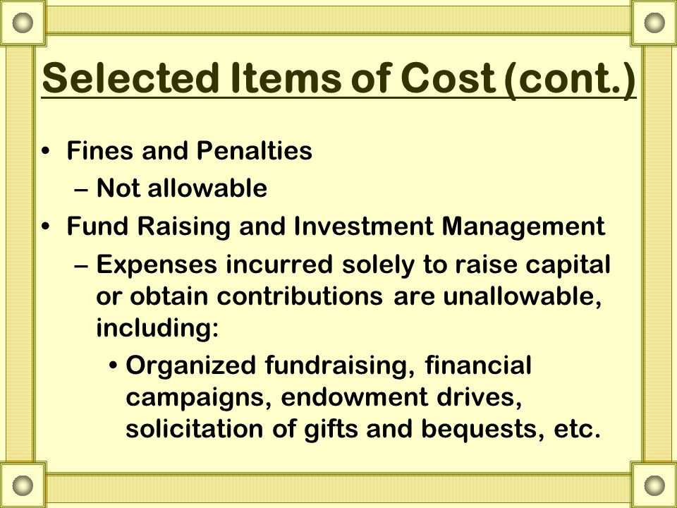 Selected Items of Cost (cont.) Fines and Penalties –Not allowable Fund Raising and Investment Management –Expenses incurred solely to raise capital or obtain contributions are unallowable, including: Organized fundraising, financial campaigns, endowment drives, solicitation of gifts and bequests, etc.