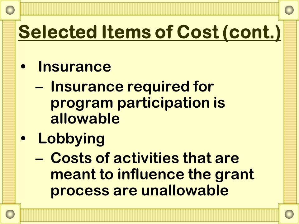 Selected Items of Cost (cont.) Insurance –Insurance required for program participation is allowable Lobbying –Costs of activities that are meant to influence the grant process are unallowable