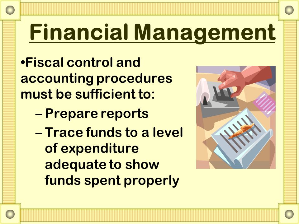 Financial Management Fiscal control and accounting procedures must be sufficient to: –Prepare reports –Trace funds to a level of expenditure adequate