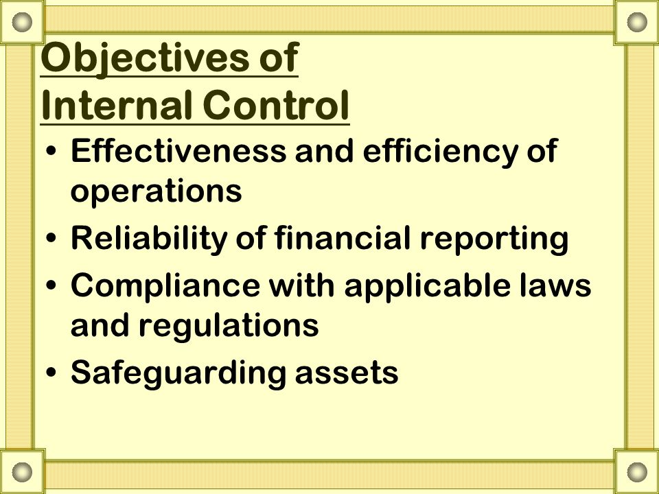 Objectives of Internal Control Effectiveness and efficiency of operations Reliability of financial reporting Compliance with applicable laws and regul