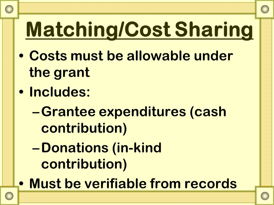 Matching/Cost Sharing Costs must be allowable under the grant Includes: –Grantee expenditures (cash contribution) –Donations (in-kind contribution) Must be verifiable from records