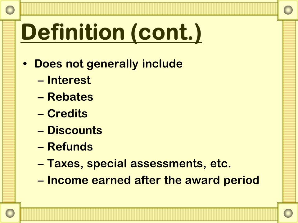 Definition (cont.) Does not generally include –Interest –Rebates –Credits –Discounts –Refunds –Taxes, special assessments, etc. –Income earned after t