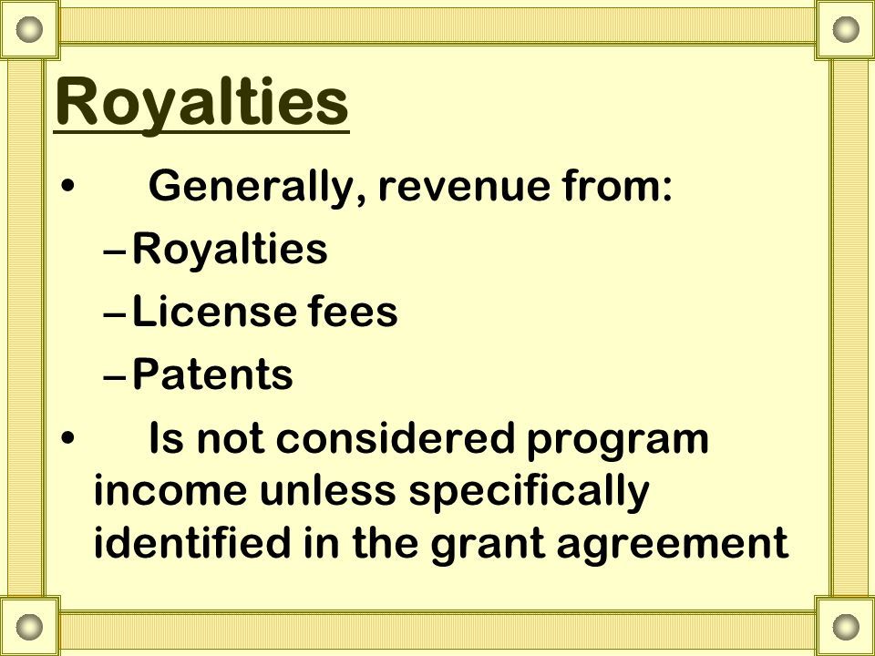 Royalties Generally, revenue from: –Royalties –License fees –Patents Is not considered program income unless specifically identified in the grant agreement