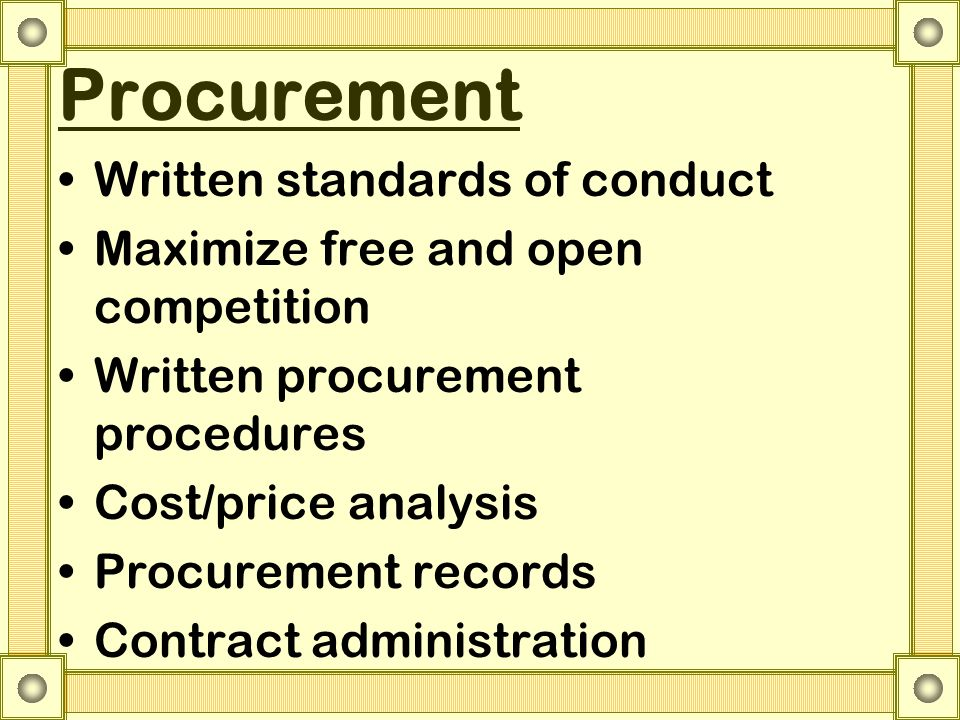 Procurement Written standards of conduct Maximize free and open competition Written procurement procedures Cost/price analysis Procurement records Contract administration