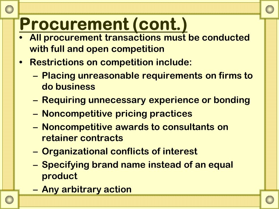 Procurement (cont.) All procurement transactions must be conducted with full and open competition Restrictions on competition include: –Placing unreas
