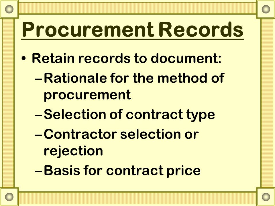 Procurement Records Retain records to document: –Rationale for the method of procurement –Selection of contract type –Contractor selection or rejectio