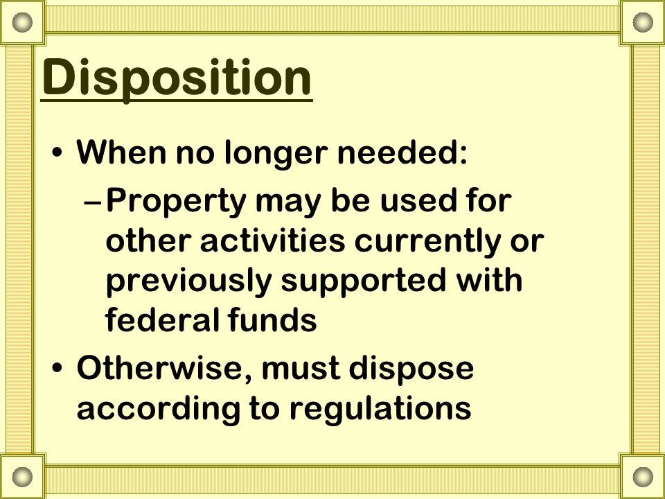Disposition When no longer needed: –Property may be used for other activities currently or previously supported with federal funds Otherwise, must dis