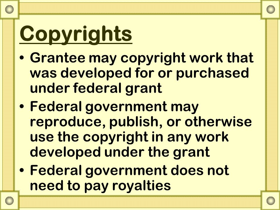 Copyrights Grantee may copyright work that was developed for or purchased under federal grant Federal government may reproduce, publish, or otherwise use the copyright in any work developed under the grant Federal government does not need to pay royalties