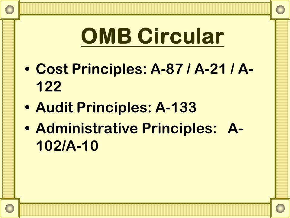 OMB Circular Cost Principles: A-87 / A-21 / A- 122 Audit Principles: A-133 Administrative Principles: A- 102/A-10