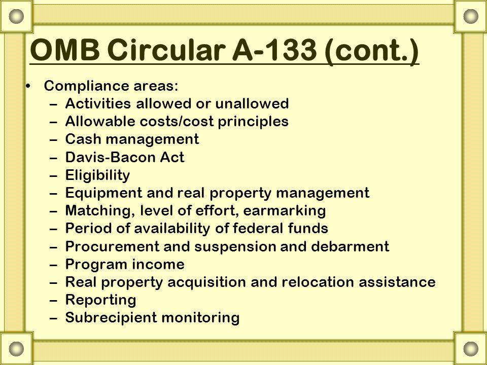 OMB Circular A-133 (cont.) Compliance areas: –Activities allowed or unallowed –Allowable costs/cost principles –Cash management –Davis-Bacon Act –Elig