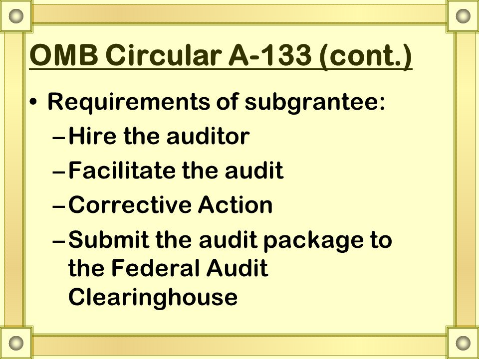 OMB Circular A-133 (cont.) Requirements of subgrantee: –Hire the auditor –Facilitate the audit –Corrective Action –Submit the audit package to the Fed