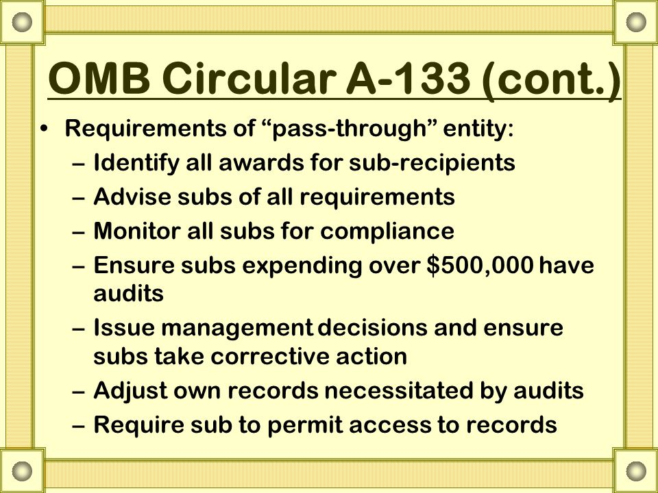 OMB Circular A-133 (cont.) Requirements of pass-through entity: –Identify all awards for sub-recipients –Advise subs of all requirements –Monitor all subs for compliance –Ensure subs expending over $500,000 have audits –Issue management decisions and ensure subs take corrective action –Adjust own records necessitated by audits –Require sub to permit access to records