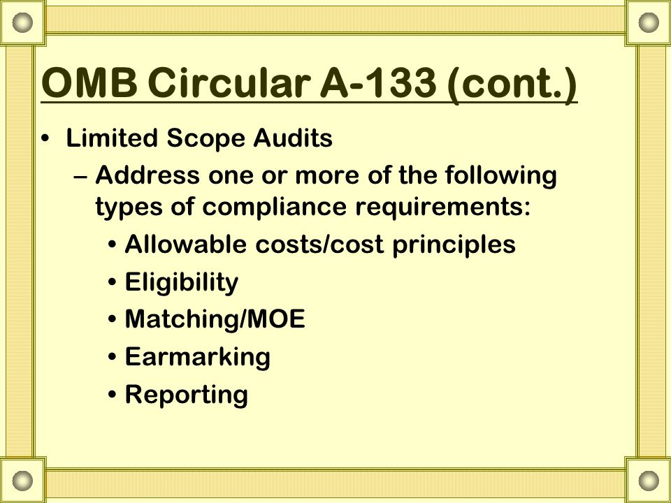 OMB Circular A-133 (cont.) Limited Scope Audits –Address one or more of the following types of compliance requirements: Allowable costs/cost principles Eligibility Matching/MOE Earmarking Reporting