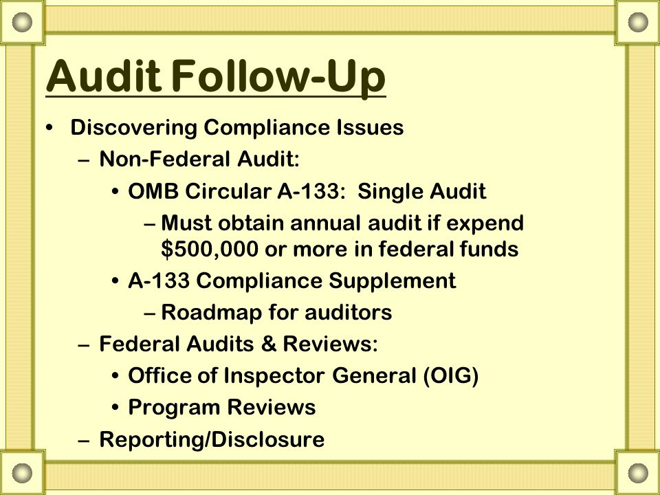 Audit Follow-Up Discovering Compliance Issues –Non-Federal Audit: OMB Circular A-133: Single Audit –Must obtain annual audit if expend $500,000 or more in federal funds A-133 Compliance Supplement –Roadmap for auditors –Federal Audits & Reviews: Office of Inspector General (OIG) Program Reviews –Reporting/Disclosure