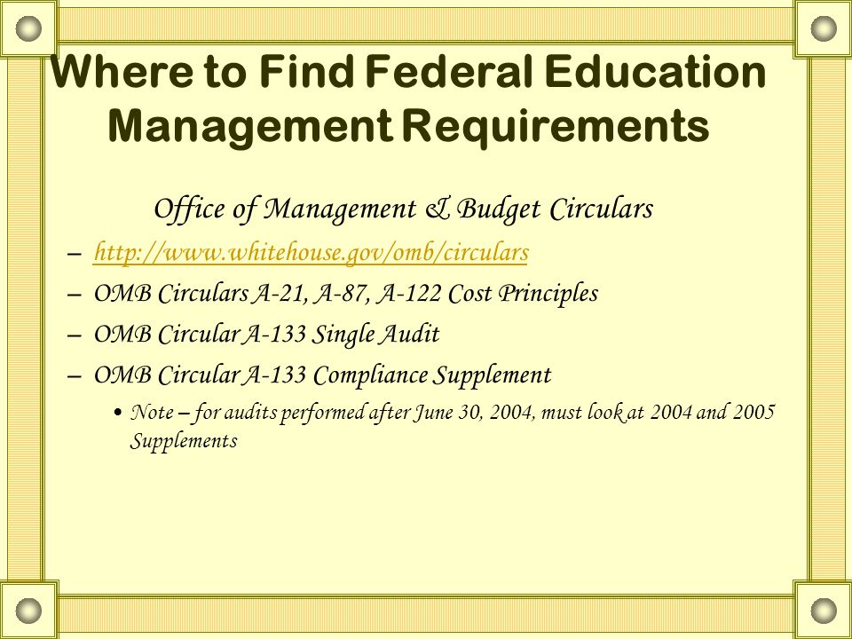 Office of Management & Budget Circulars –http://www.whitehouse.gov/omb/circularshttp://www.whitehouse.gov/omb/circulars –OMB Circulars A-21, A-87, A-122 Cost Principles –OMB Circular A-133 Single Audit –OMB Circular A-133 Compliance Supplement Note – for audits performed after June 30, 2004, must look at 2004 and 2005 Supplements Where to Find Federal Education Management Requirements
