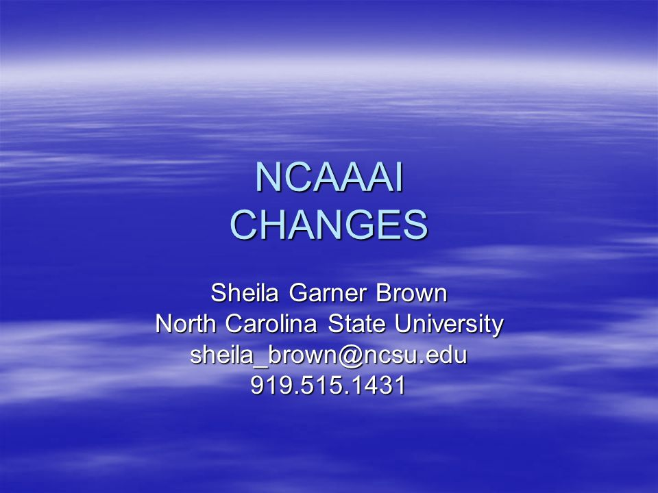 NCAAAI CHANGES Sheila Garner Brown North Carolina State University sheila_brown@ncsu.edu919.515.1431