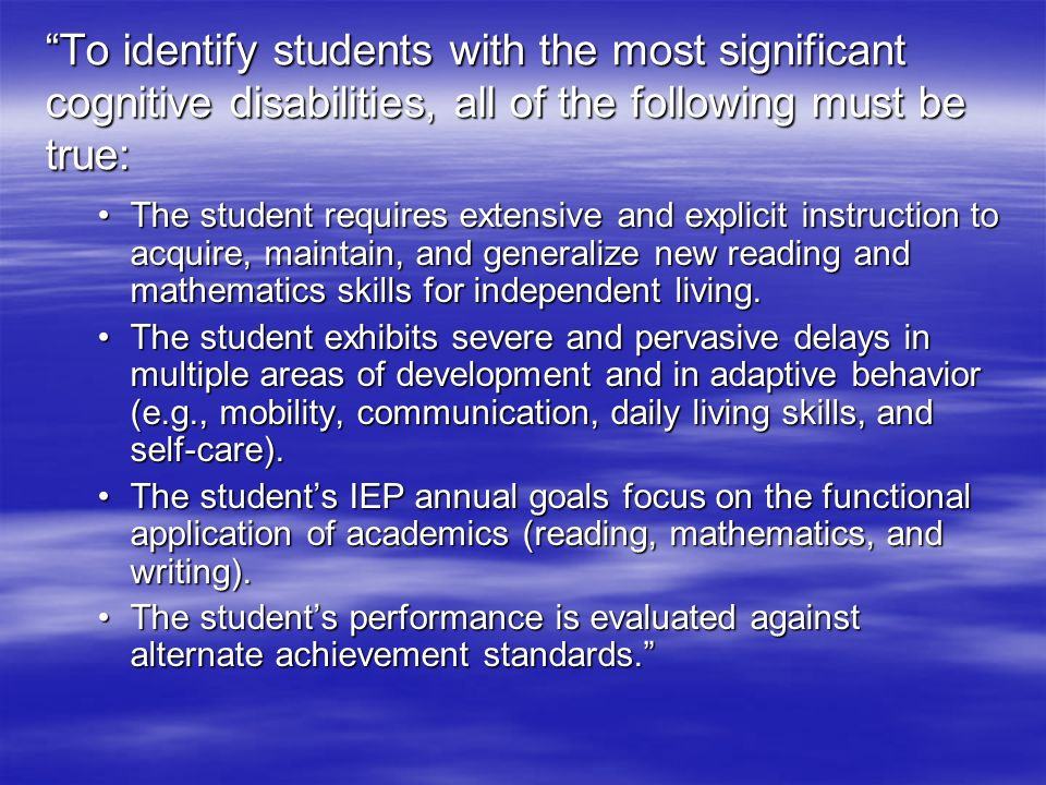 To identify students with the most significant cognitive disabilities, all of the following must be true: The student requires extensive and explicit instruction to acquire, maintain, and generalize new reading and mathematics skills for independent living.The student requires extensive and explicit instruction to acquire, maintain, and generalize new reading and mathematics skills for independent living.