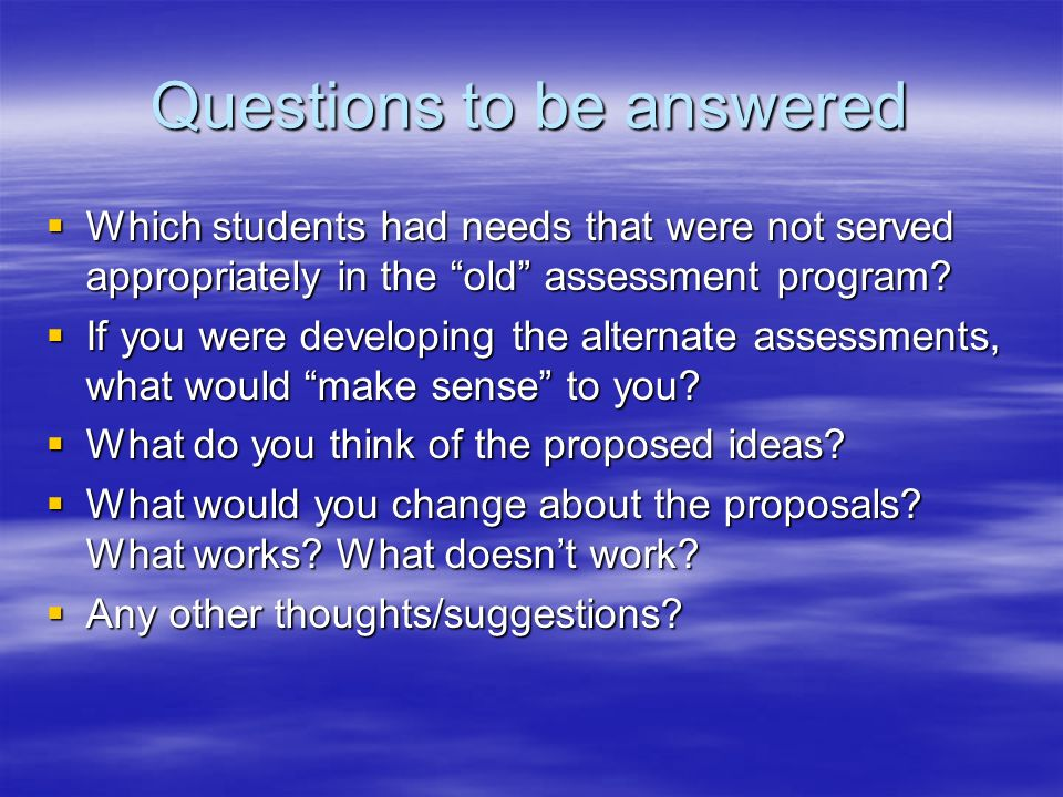 Questions to be answered Which students had needs that were not served appropriately in the old assessment program? Which students had needs that were