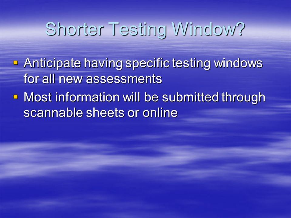Shorter Testing Window.
