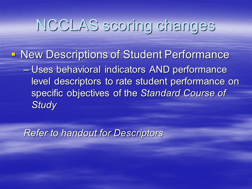 NCCLAS scoring changes New Descriptions of Student Performance New Descriptions of Student Performance –Uses behavioral indicators AND performance level descriptors to rate student performance on specific objectives of the Standard Course of Study Refer to handout for Descriptors