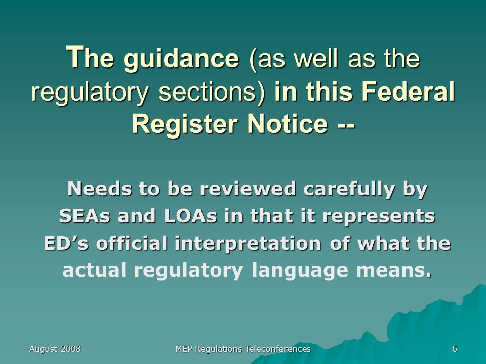 August 2008 MEP Regulations Teleconferences 6 T he guidance (as well as the regulatory sections) in this Federal Register Notice -- Needs to be reviewed carefully by SEAs and LOAs in that it represents EDs official interpretation of what the.