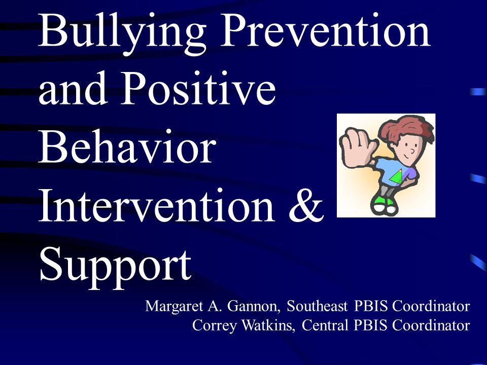 Bullying Prevention and Positive Behavior Intervention & Support Margaret A. Gannon, Southeast PBIS Coordinator Correy Watkins, Central PBIS Coordinat