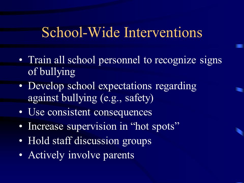 School-Wide Interventions Train all school personnel to recognize signs of bullying Develop school expectations regarding against bullying (e.g., safe