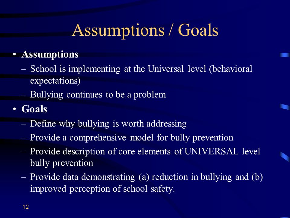 Assumptions / Goals Assumptions –School is implementing at the Universal level (behavioral expectations) –Bullying continues to be a problem Goals –De