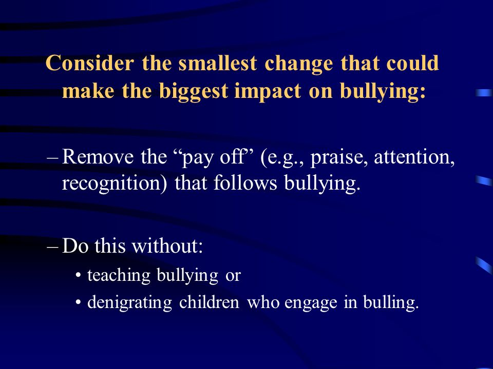 Consider the smallest change that could make the biggest impact on bullying: –Remove the pay off (e.g., praise, attention, recognition) that follows b