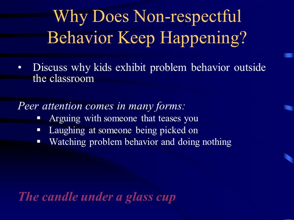 Why Does Non-respectful Behavior Keep Happening? Discuss why kids exhibit problem behavior outside the classroom Peer attention comes in many forms: A